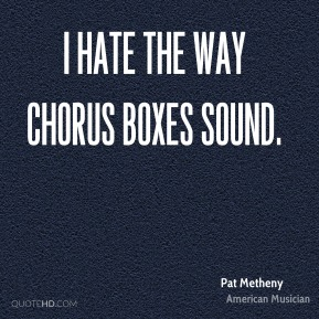 Pat Metheny - I hate the way chorus boxes sound.