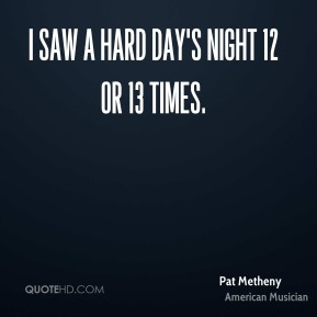 Pat Metheny - I saw A Hard Day's Night 12 or 13 times.