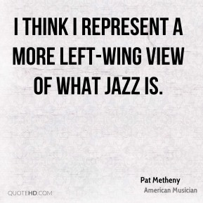 I think I represent a more left-wing view of what jazz is.