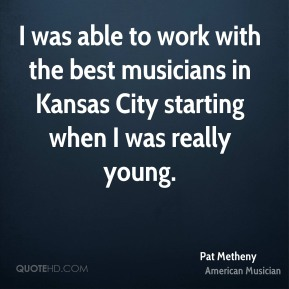 I was able to work with the best musicians in Kansas City starting when I was really young.