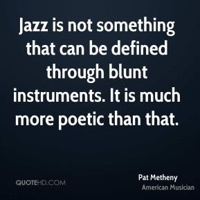 Jazz is not something that can be defined through blunt instruments. It is much more poetic than that.