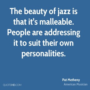 Pat Metheny - The beauty of jazz is that it's malleable. People are addressing it to suit their own personalities.