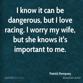 Patrick Dempsey - I know it can be dangerous, but I love racing. I worry my wife, but she knows it's important to me.