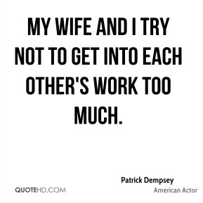 Patrick Dempsey - My wife and I try not to get into each other's work too much.