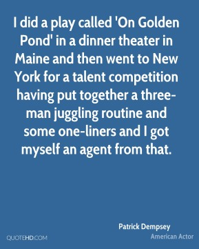 Patrick Dempsey - I did a play called 'On Golden Pond' in a dinner theater in Maine and then went to New York for a talent competition having put together a three-man juggling routine and some one-liners and I got myself an agent from that.