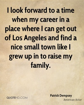 I look forward to a time when my career in a place where I can get out of Los Angeles and find a nice small town like I grew up in to raise my family.