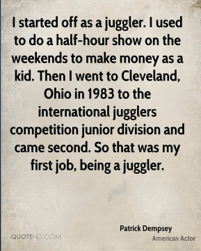 I started off as a juggler. I used to do a half-hour show on the weekends to make money as a kid. Then I went to Cleveland, Ohio in 1983 to the international jugglers competition junior division and came second. So that was my first job, being a juggler.