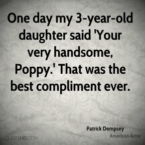One day my 3-year-old daughter said 'Your very handsome, Poppy.' That was the best compliment ever.