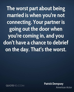 The worst part about being married is when you're not connecting. Your partner is going out the door when you're coming in, and you don't have a chance to debrief on the day. That's the worst.