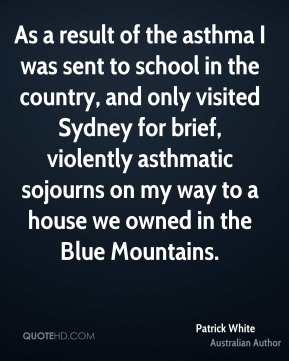 As a result of the asthma I was sent to school in the country, and only visited Sydney for brief, violently asthmatic sojourns on my way to a house we owned in the Blue Mountains.