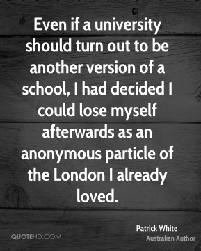 Even if a university should turn out to be another version of a school, I had decided I could lose myself afterwards as an anonymous particle of the London I already loved.