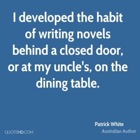 Patrick White - I developed the habit of writing novels behind a closed door, or at my uncle's, on the dining table.