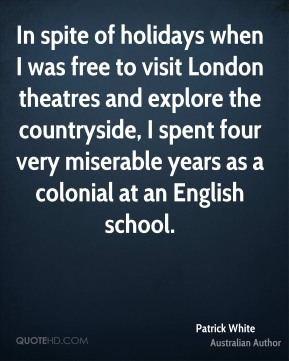 In spite of holidays when I was free to visit London theatres and explore the countryside, I spent four very miserable years as a colonial at an English school.