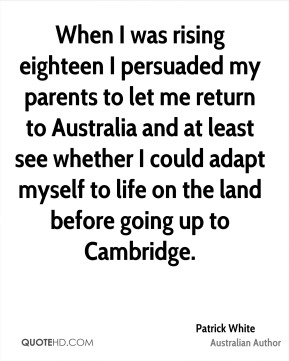 Patrick White - When I was rising eighteen I persuaded my parents to let me return to Australia and at least see whether I could adapt myself to life on the land before going up to Cambridge.