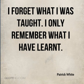 I forget what I was taught. I only remember what I have learnt.