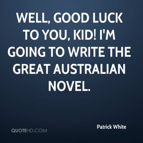 Well, good luck to you, kid! I'm going to write the Great Australian Novel.