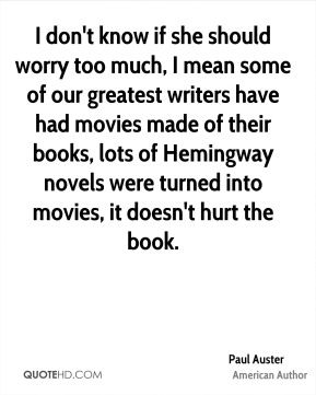 Paul Auster - I don't know if she should worry too much, I mean some of our greatest writers have had movies made of their books, lots of Hemingway novels were turned into movies, it doesn't hurt the book.