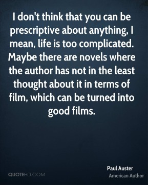 Paul Auster - I don't think that you can be prescriptive about anything, I mean, life is too complicated. Maybe there are novels where the author has not in the least thought about it in terms of film, which can be turned into good films.