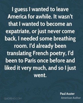 Paul Auster - I guess I wanted to leave America for awhile. It wasn't that I wanted to become an expatriate, or just never come back, I needed some breathing room. I'd already been translating French poetry, I'd been to Paris once before and liked it very much, and so I just went.