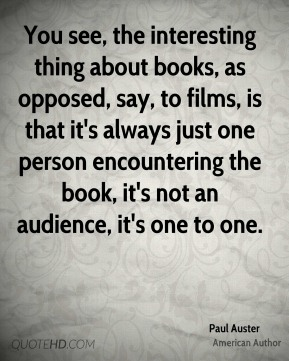 You see, the interesting thing about books, as opposed, say, to films, is that it's always just one person encountering the book, it's not an audience, it's one to one.