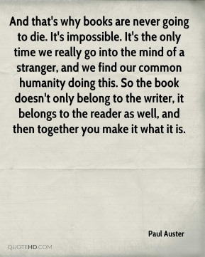 Paul Auster  - And that's why books are never going to die. It's impossible. It's the only time we really go into the mind of a stranger, and we find our common humanity doing this. So the book doesn't only belong to the writer, it belongs to the reader as well, and then together you make it what it is.