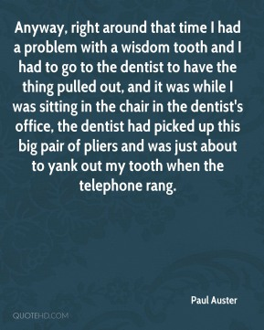 Anyway, right around that time I had a problem with a wisdom tooth and I had to go to the dentist to have the thing pulled out, and it was while I was sitting in the chair in the dentist's office, the dentist had picked up this big pair of pliers and was just about to yank out my tooth when the telephone rang.