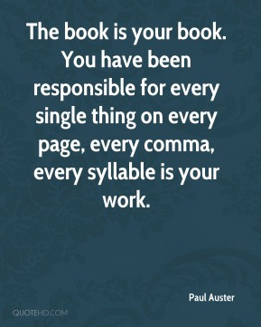 The book is your book. You have been responsible for every single thing on every page, every comma, every syllable is your work.