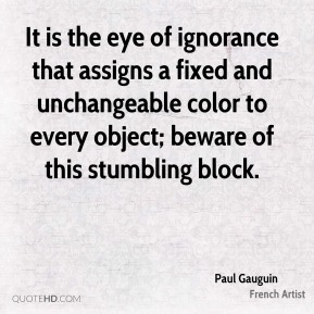 Paul Gauguin - It is the eye of ignorance that assigns a fixed and unchangeable color to every object; beware of this stumbling block.