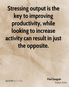 Paul Gauguin - Stressing output is the key to improving productivity, while looking to increase activity can result in just the opposite.