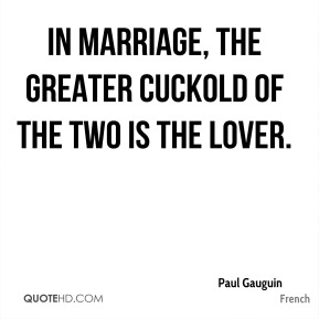 Paul Gauguin  - In marriage, the greater cuckold of the two is the lover.