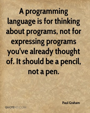 A programming language is for thinking about programs, not for expressing programs you've already thought of. It should be a pencil, not a pen.
