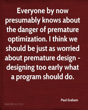 Everyone by now presumably knows about the danger of premature optimization. I think we should be just as worried about premature design - designing too early what a program should do.
