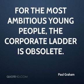 Paul Graham - For the most ambitious young people, the corporate ladder is obsolete.