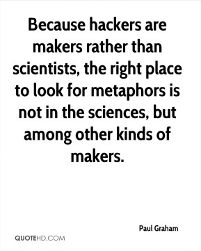 Because hackers are makers rather than scientists, the right place to look for metaphors is not in the sciences, but among other kinds of makers.