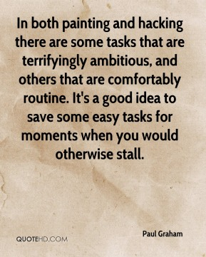 In both painting and hacking there are some tasks that are terrifyingly ambitious, and others that are comfortably routine. It's a good idea to save some easy tasks for moments when you would otherwise stall.