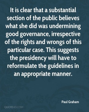 Paul Graham  - It is clear that a substantial section of the public believes what she did was undermining good governance, irrespective of the rights and wrongs of this particular case. This suggests the presidency will have to reformulate the guidelines in an appropriate manner.