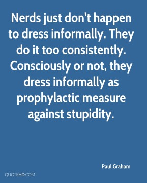 Nerds just don't happen to dress informally. They do it too consistently. Consciously or not, they dress informally as prophylactic measure against stupidity.