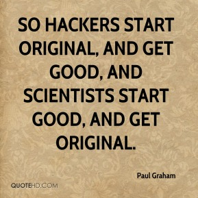 So hackers start original, and get good, and scientists start good, and get original.