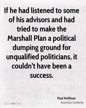 Paul Hoffman - If he had listened to some of his advisors and had tried to make the Marshall Plan a political dumping ground for unqualified politicians, it couldn't have been a success.