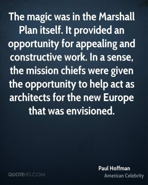 Paul Hoffman - The magic was in the Marshall Plan itself. It provided an opportunity for appealing and constructive work. In a sense, the mission chiefs were given the opportunity to help act as architects for the new Europe that was envisioned.