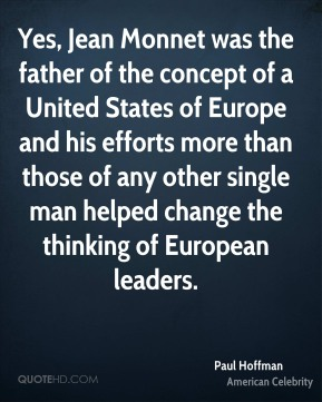 Paul Hoffman - Yes, Jean Monnet was the father of the concept of a United States of Europe and his efforts more than those of any other single man helped change the thinking of European leaders.