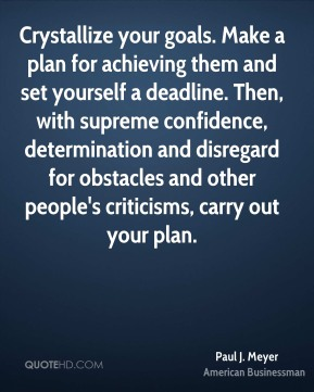 Paul J. Meyer - Crystallize your goals. Make a plan for achieving them and set yourself a deadline. Then, with supreme confidence, determination and disregard for obstacles and other people's criticisms, carry out your plan.