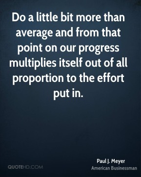 Do a little bit more than average and from that point on our progress multiplies itself out of all proportion to the effort put in.