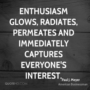 Enthusiasm glows, radiates, permeates and immediately captures everyone's interest.