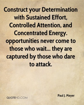 Paul J. Meyer  - Construct your Determination with Sustained Effort, Controlled Attention, and Concentrated Energy. opportunities never come to those who wait... they are captured by those who dare to attack.
