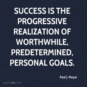 Paul J. Meyer  - Success is the progressive realization of worthwhile, predetermined, personal goals.