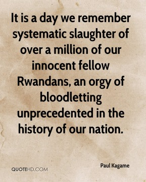 Paul Kagame  - It is a day we remember systematic slaughter of over a million of our innocent fellow Rwandans, an orgy of bloodletting unprecedented in the history of our nation.