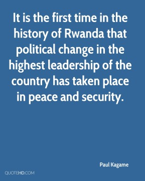 Paul Kagame  - It is the first time in the history of Rwanda that political change in the highest leadership of the country has taken place in peace and security.