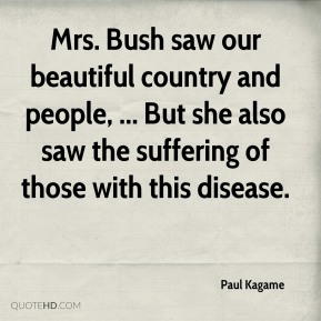 Paul Kagame  - Mrs. Bush saw our beautiful country and people, ... But she also saw the suffering of those with this disease.