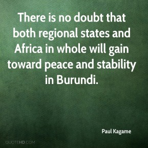 Paul Kagame  - There is no doubt that both regional states and Africa in whole will gain toward peace and stability in Burundi.